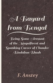 A Bayard from Bengal - Being Some Account of the Magnificent and Spanking Career of Chunder Bindabun Bhosh ebook by F. Anstey
