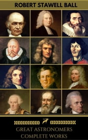 Great Astronomers: Complete Collection (Golden Deer Classics) ebook by Johannes Kepler,Isaac Newton,Galileo Galilei,John Flamsteed,Edmond Halley,James Bradley,William Parsons,William Rowan Hamilton,Pierre-Simon Laplace,Nicolaus Copernicus,John Flamsteed,William Herschel,Golden Deer Classics,Robert Stawell Ball