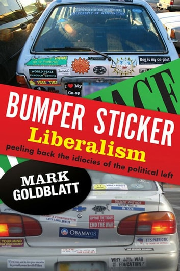 Bumper Sticker Liberalism - Peeling Back the Idiocies of the Political Left ebook by Mark Goldblatt