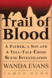 Trail of Blood - A Father, a Son and a Tell-Tale Crime Scene Investigation ebook by Wanda Evans,James Dunn