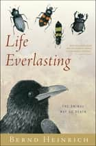 Life Everlasting - The Animal Way of Death ebook by Bernd Heinrich