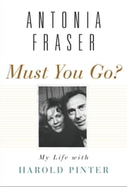 Must You Go? - My Life with Harold Pinter ebook by Antonia Fraser