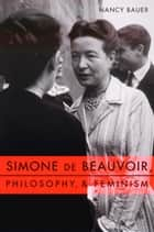 Simone de Beauvoir, Philosophy, and Feminism ebook by Nancy Bauer