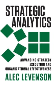 Strategic Analytics - Advancing Strategy Execution and Organizational Effectiveness ebook by Alec Levenson