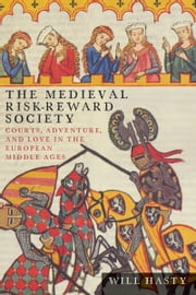 The Medieval Risk-Reward Society - Courts, Adventure, and Love in the European Middle Ages ebook by Will Hasty