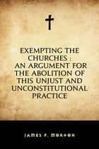 Exempting the Churches : An Argument for the Abolition of This Unjust and Unconstitutional Practice ebook by James F. Morton