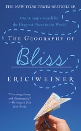 The Geography of Bliss - One Grump's Search for the Happiest Places in the World ebook by Eric Weiner
