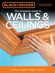 Black & Decker The Complete Guide to Walls & Ceilings - Framing - Drywall - Painting - Trimwork ebook by Editors of Cool Springs Press