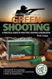 Gun Digest Book of Green Shooting: A Practical Guide to Non-Toxic Hunting and Recreation ebook by Rick Sapp