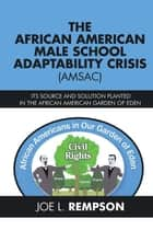 The African American Male School Adaptability Crisis (Amsac) - Its Source and Solution Planted in the African American Garden of Eden ebook by Joe L. Rempson