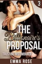 Trusting His Embrace: The Billionaire's Proposal 3 ebook by Emma Rose