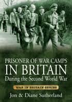 Prisoner of War Camps in Britain During the Second World War ebook by Jon Sutherland, Diane Sutherland