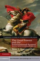 The Great Powers and the International System - Systemic Theory in Empirical Perspective ebook by Bear F. Braumoeller