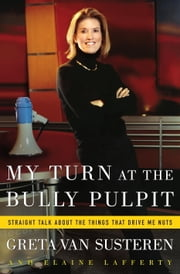 My Turn at the Bully Pulpit - Straigh Talk About the Things That Drive Me Nuts ebook by Greta Van Susteren,Elaine Lafferty