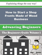 How to Start a Shop Fronts Made of Wood Business (Beginners Guide) ebook by Florencia Damon,Sam Enrico