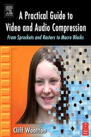 A Practical Guide to Video and Audio Compression - From Sprockets and Rasters to Macro Blocks ebook by Cliff Wootton