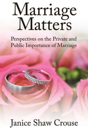 Marriage Matters - Perspectives on the Private and Public Importance of Marriage ebook by Janice Shaw Crouse