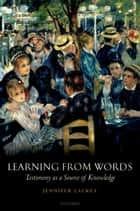 Learning from Words - Testimony as a Source of Knowledge ebook by Jennifer Lackey