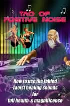 Tao of Positive Noise - How to use the fabled Taoist healing sounds for full health and magnificence ebook by Barefoot Doctor