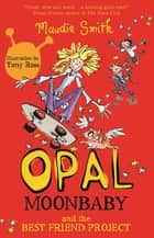 Opal Moonbaby: Opal Moonbaby and the Best Friend Project - Book 1 ebook by Maudie Smith