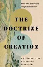 The Doctrine of Creation - A Constructive Kuyperian Approach ebook by Bruce Riley Ashford, Craig G. Bartholomew