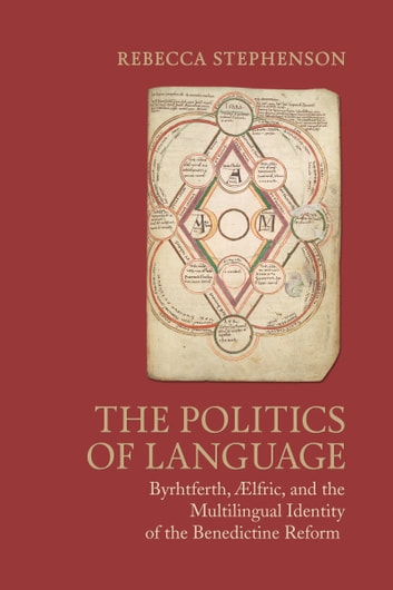The Politics of Language - Byrhtferth, Aelfric, and the Multilingual Identity of the Benedictine Reform ebook by Rebecca Stephenson