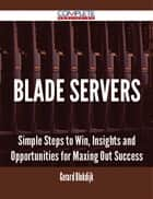 Blade Servers - Simple Steps to Win, Insights and Opportunities for Maxing Out Success ebook by Gerard Blokdijk