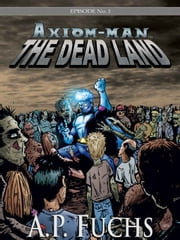 Axiom-man: The Dead Land: A Superhero/Zombie Thriller (The Axiom-man Saga, Episode No. 1) ebook by A.P. Fuchs
