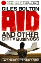 Aid and Other Dirty Business - How Good Intentions Have Failed the World's Poor eBook by Giles Bolton