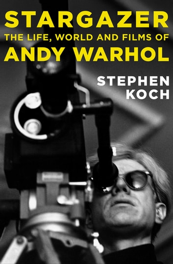 Stargazer - The Life, World and Films of Andy Warhol ebook by Stephen Koch