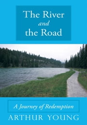 The River and the Road - A Journey of Redemption ebook by Arthur Young