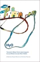 HTO - Toronto's Water from Lake Iroquois to Lost Rivers and Low-flow Toilets ebook by Wayne Reeves, Christina Palassio
