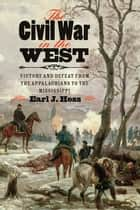 The Civil War in the West - Victory and Defeat from the Appalachians to the Mississippi ebook by Earl J. Hess