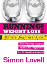 Running For Weight Loss - Ultimate Beginners Running Guide - Lose weight and run your first 5k with ease ebook by Simon Lovell