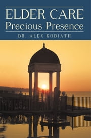 Elder Care: Precious Presence ebook by Dr. Alex Kodiath