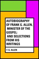 Autobiography of Frank G. Allen, Minister of the Gospel: and Selections from his Writings ebook by F. G. Allen