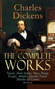 The Complete Works of Charles Dickens: Novels, Short Stories, Plays, Poetry, Essays, Articles, Speeches, Travel Sketches & Letters (Illustrated) - Including Autobiographical Writings, Four Biographies & Criticism: David Copperfield, A Tale of Two Cities, Great Expectations, A Christmas Carol, Oliver Twist, Nicholas Nickleby, Sketches by Boz… ebook by Charles Dickens, George Cruikshank, James Mahoney,...