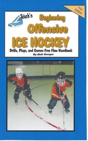 Teach'n Beginning Offensive Ice Hockey Drills, Plays, and Games Free Flow Handbook ebook by Swope, Bob