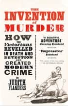 The Invention of Murder: How the Victorians Revelled in Death and Detection and Created Modern Crime eBook by Judith Flanders