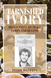 Tarnished Ivory - Reflections on Peace Corps and Beyond ebook by Peter Bourque