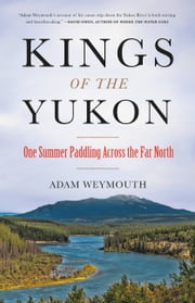 Kings of the Yukon - One Summer Paddling Across the Far North ebook by Adam Weymouth