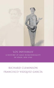 Los Invisibles - A History of Male Homosexuality in Spain ebook by Richard Cleminson
