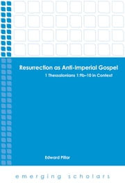 Resurrection as Anti-Imperial Gospel - 1 Thessalonians 1:9b-10 in Context ebook by Edward Pillar