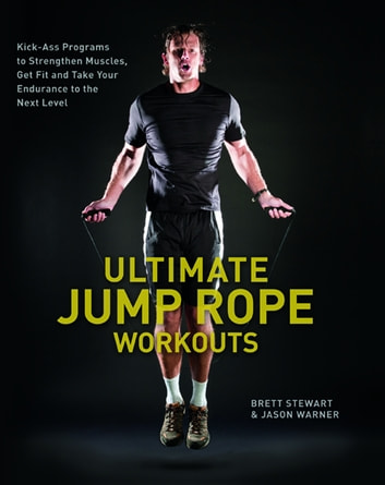 Ultimate Jump Rope Workouts - Kick-Ass Programs to Strengthen Muscles, Get Fit, and Take Your Endurance to the Next Level ebook by Brett Stewart,Jason Warner