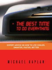 The Best Time to do Everything - Expert Advice on How to Live Cooler, Smarter, Faster, Better ebook by Michael Kaplan