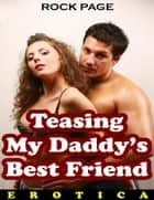Teasing My Daddy's Best Friend (Erotica) ebook by