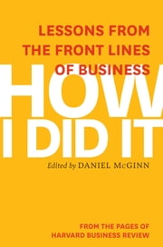 How I Did It - Lessons from the Front Lines of Business ebook by Harvard Business Review,Daniel McGinn