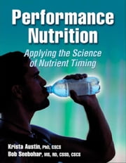 Performance Nutrition - Applying the Science of Nutrient Timing ebook by Krista Austin,Bob Seebohar