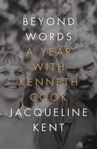 Beyond Words - A Year with Kenneth Cook ebook by Jacqueline Kent