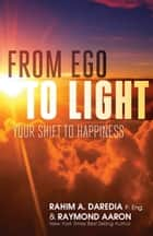 From Ego To Light - Your Shift to Happiness ebook by Rahim A. Daredia, Raymond Aaron